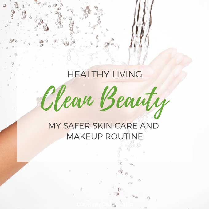 Clean Beauty: My Safer Skin Care and Makeup Routine